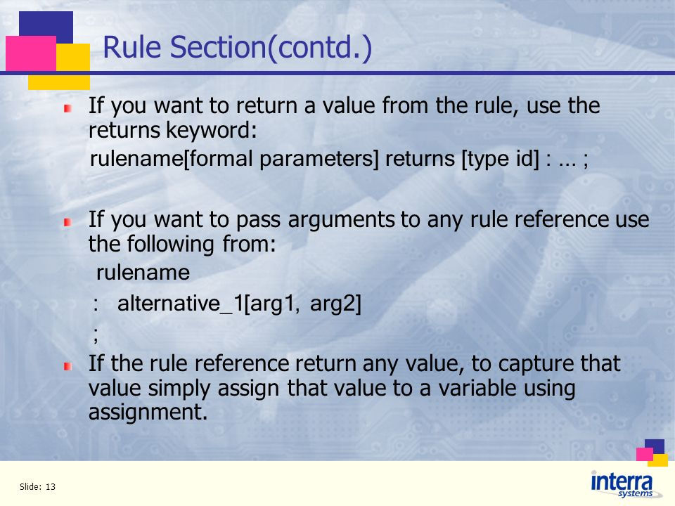 Rule Section(contd.) If you want to return a value from the rule, use the returns keyword: rulename[formal parameters] returns [type id] : ... ;